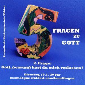 5 Fragen zu Gott 2. Frage: Gott, (warum) hast du mich verlassen Dienstag 19.1. 20 Uhr zoom login: www.widdert.com/fuenffragen