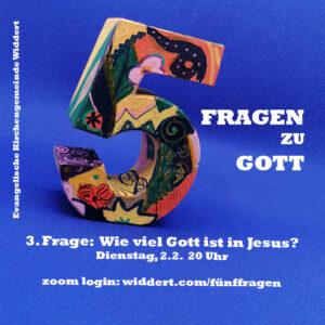 5 Fragen zu Gott - 3. Frage: Wieviel Gott ist in Jesus? - Dienstag 2.2. 20 Uhr - zoom login: widdert.com/fuenffragen
