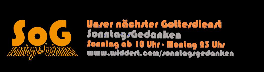 Unser nächster Gottesdienst: SonntagsGedanken - Sonntag ab 10 Uhr bis Montag 23 Uhr - www.widdert.com/sonntagsgedanken